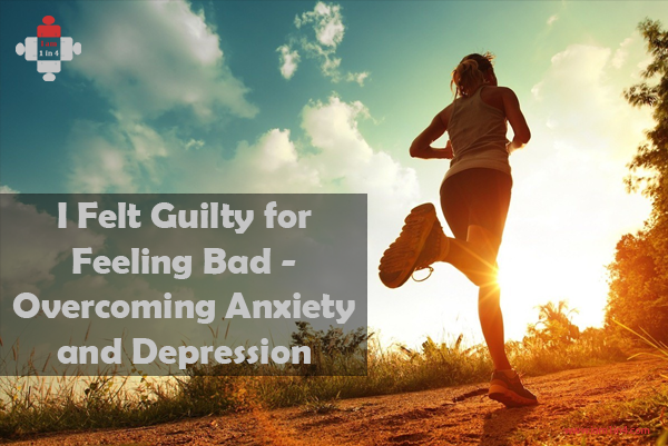 I Felt Guilty for Feeling Bad - Overcoming Anxiety and Depression