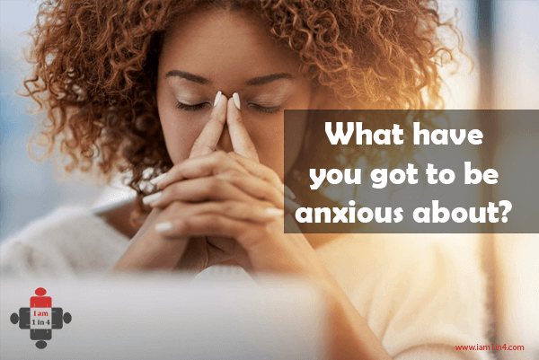 What have you got to be anxious about?