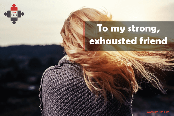To my strong, exhausted friend