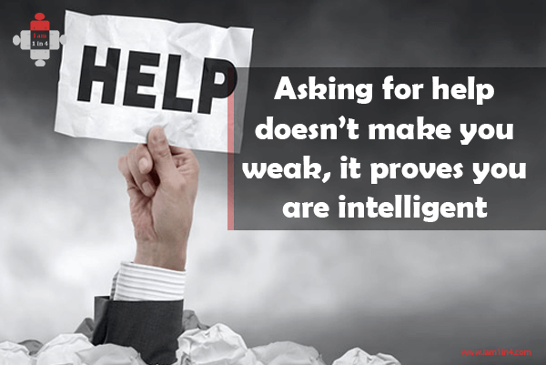 Asking for help doesn't make you weak, it proves you are intelligent
