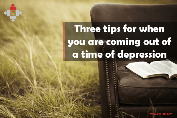 Three tips for when you are coming out of a time of depression
