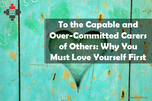 To the Capable and Over-Committed Carers of Others. Why You Must Love Yourself First