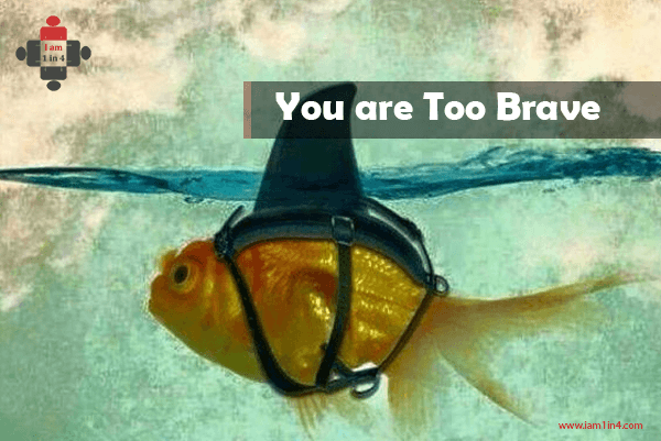 You are Too Brave