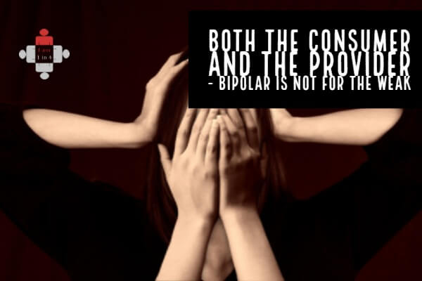 Both the Consumer and the Provider - Bipolar is not for the Weak