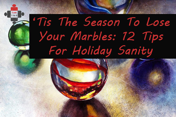 'Tis the Season to Lose Your Marbles: 12 Tips for Holiday Sanity
