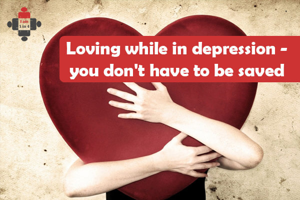 Loving while in depression - you don't have to be saved